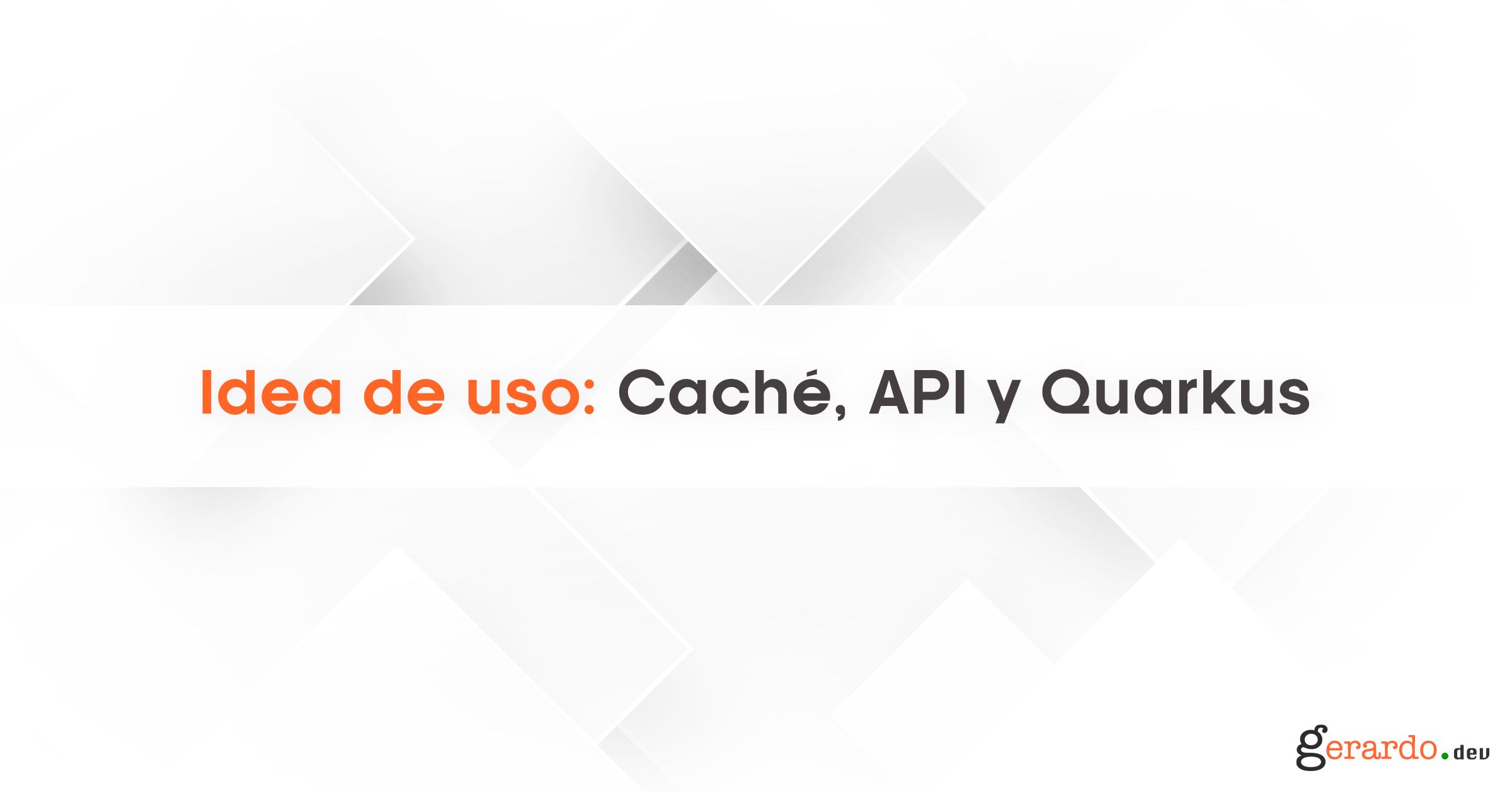 Idea de Uso: Caché, API y Quarkus